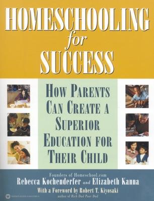 Homeschooling for Success - Rebecca Kochenderfer, Elizabeth Kanna, Founders Homeschool.com & Robert T. Kiyosaki pdf download