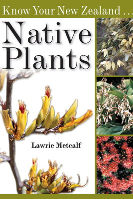 Know Your New Zealand Native Plants - Lawrie Metcalf