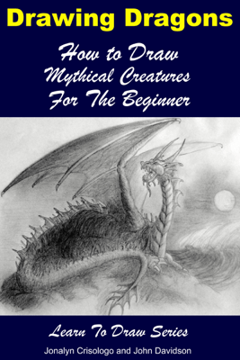 Drawing Dragons: How to Draw Mythical Creatures for the Beginner - Jonalyn Crisologo & John Davidson pdf download