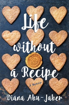 Life Without a Recipe: A Memoir of Food and Family - Diana Abu-Jaber pdf download