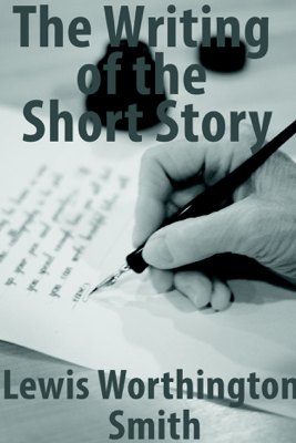 The Writing of the Short Story - Lewis Worthington Smith