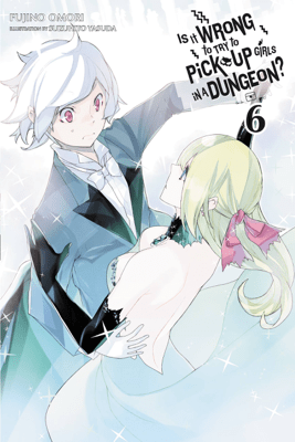 Is It Wrong to Try to Pick Up Girls in a Dungeon?, Vol. 6 (light novel) - Fujino Omori & Suzuhito Yasuda