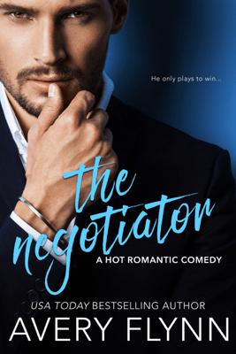 The Negotiator (A Hot Romantic Comedy) - Avery Flynn