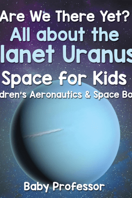 Are We There Yet? All About the Planet Uranus! Space for Kids - Children's Aeronautics & Space Book - Baby Professor