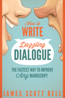 How to Write Dazzling Dialogue: The Fastest Way to Improve Any Manuscript - James Scott Bell