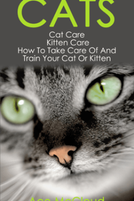 Cats: Cat Care: Kitten Care: How To Take Care Of And Train Your Cat Or Kitten - Ace McCloud