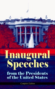 Inaugural Speeches from the Presidents of the United States - Complete Edition - George Washington, John Adams, Thomas Jefferson, James Madison, James Monroe, John Quincy Adams, Andrew Jackson, Martin Van Buren, William Henry Harrison, James Knox Polk, Zachary Taylor, Franklin Pierce, James Buchanan, Abraham Lincoln, Ulysses S. Grant, Rutherford B. Hayes, James A. Garfield, Grover Cleveland, Benjamin Harrison, William McKinley, Theodore Roosevelt, William Howard Taft, Woodrow Wilson, Warren G. Harding, Calvin Coolidge, Herbert Hoover, Franklin D. Roosevelt, Harry S. Truman, Dwight D. Eisenhower, John F. Kennedy, Lyndon Baines Johnson, Richard Milhous Nixon, Jimmy Carter, Ronald Reagan, George Bush, Bill Clinton, George W. Bush, Barack Obama & Donald John Trump pdf download