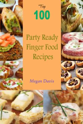 Top 100 Party Ready Finger Food Recipes - Megan Davis