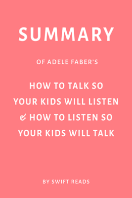 Summary of Adele Faber's How to Talk So Your Kids Will Listen & How to Listen So Your Kids Will Talk by Swift Reads - Swift Reads