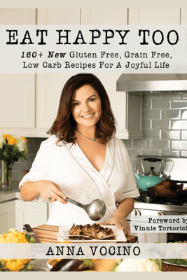 Eat Happy Too: 160+ New Gluten Free, Grain Free, Low Carb Recipes for a Joyful Life - Anna Vocino