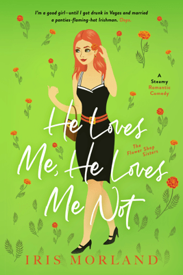 He Loves Me, He Loves Me Not: A Steamy Romantic Comedy - Iris Morland