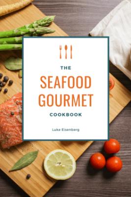 The Seafood Gourmet Cookbook - Luke Eisenberg