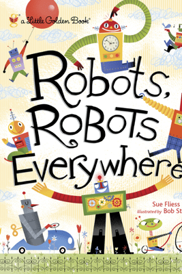 Robots, Robots Everywhere - Sue Fliess & Bob Staake
