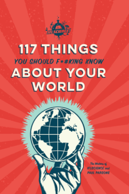 IFLScience 117 Things You Should F*#king Know About Your World - The Writers of IFLScience & Paul Parsons