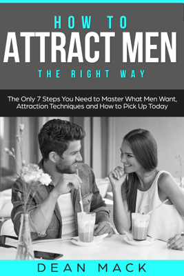 How to Attract Men: The Right Way - The Only 7 Steps You Need to Master What Men Want, Attraction Techniques and How to Pick Up Today - Dean Mack