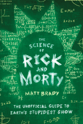 The Science of Rick and Morty - Matt Brady