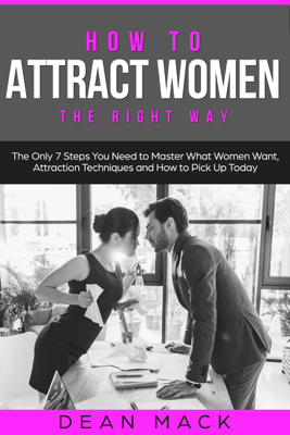 How to Attract Women: The Right Way - The Only 7 Steps You Need to Master What Women Want, Attraction Techniques and How to Pick Up Today - Dean Mack