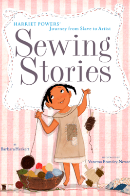 Sewing Stories: Harriet Powers' Journey from Slave to Artist - Barbara Herkert & Vanessa Brantley-Newton
