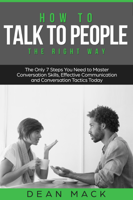 How to Talk to People: The Right Way - The Only 7 Steps You Need to Master Conversation Skills, Effective Communication and Conversation Tactics Today - Dean Mack