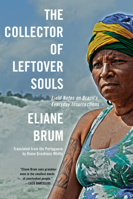 The Collector of Leftover Souls - Eliane Brum & Diane Grosklaus Whitty