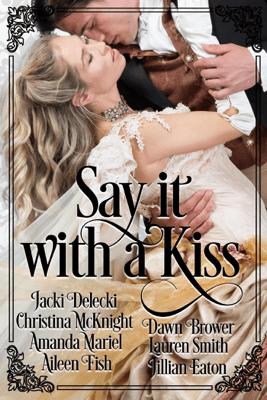 Say it with a Kiss - Jacki Delecki, Christina McKnight, Amanda Mariel, Aileen Fish, Dawn Brower, Lauren Smith & Jillian Eaton pdf download