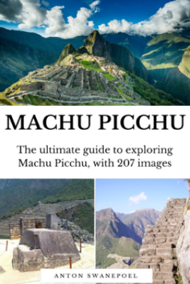 Machu Picchu: The Ultimate Guide To Exploring Machu Picchu and its Hidden Attractions - Anton Swanepoel