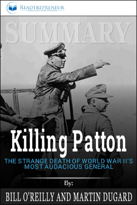 Summary: Killing Patton: The Strange Death of World War II's Most Audacious General - Readtrepreneur Publishing