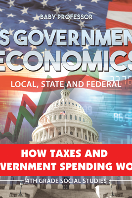 US Government Economics - Local, State and Federal  How Taxes and Government Spending Work  4th Grade Children's Government Books - Baby Professor