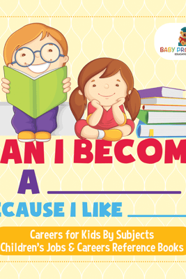 Can I Become A _____ Because I Like _____?  Careers for Kids By Subjects  Children's Jobs & Careers Reference Books - Baby Professor