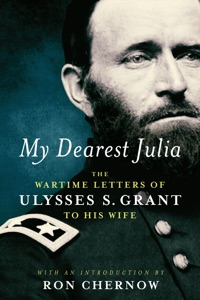 My Dearest Julia: The Wartime Letters of Ulysses S. Grant to His Wife - Ulysses S. Grant & Ron Chernow pdf download