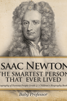 Isaac Newton: The Smartest Person That Ever Lived - Biography of Famous People Grade 3  Children's Biography Books - Baby Professor