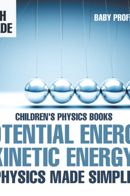 Potential Energy vs. Kinetic Energy - Physics Made Simple - 4th Grade  Children's Physics Books - Baby Professor