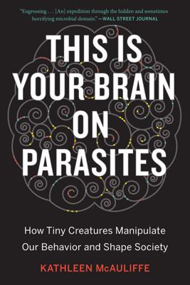 This Is Your Brain on Parasites - Kathleen McAuliffe