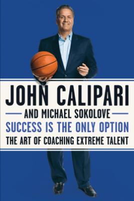 Success Is the Only Option - John Calipari & Michael Sokolove