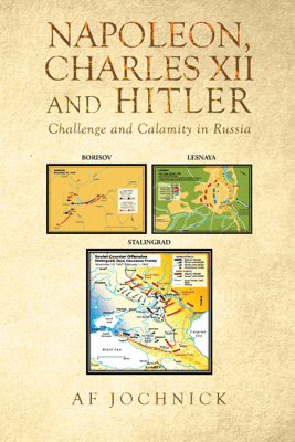 Napoleon, Charles XII and Hitler Challenge and Calamity in Russia - Af Jochnick