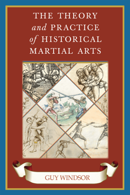 The Theory and Practice of Historical Martial Arts - Guy Windsor