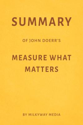 Summary of John Doerr's Measure What Matters by Milkyway Media - Milkyway Media