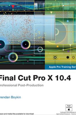 Final Cut Pro X 10.4 - Apple Pro Training Series - Brendan Boykin