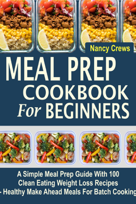Meal Prep Cookbook For Beginners: A Simple Meal Prep Guide With 100 Clean Eating Weight Loss Recipes  - Healthy Make Ahead Meals For Batch Cooking - Nancy Crews