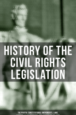 History of the Civil Rights Legislation: The Pivotal Constitutional Amendments, Laws, Supreme Court Decisions & Key Foreign Policy Acts - U.S. Government, U.S. Supreme Court & U.S. Congress
