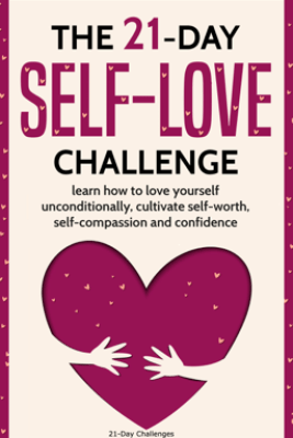 Self-Love: The 21-Day Self-Love Challenge - Learn How to Love Yourself Unconditionally, Cultivate Self-Worth, Self-Compassion and Self-Confidence - 21 Day Challenges