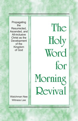 The Holy Word for Morning Revival - Propagating the Resurrected, Ascended, and All-inclusive Christ as the Development of the Kingdom of God - Witness Lee pdf download