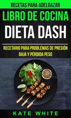 Libro De Cocina: Dieta Dash: Recetario para problemas de presión baja y pérdida peso (Recetas Para Adelgazar) - Kate White pdf download