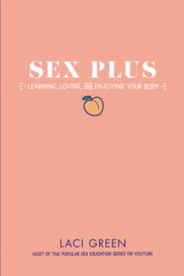 Sex Plus: Learning, Loving, and Enjoying Your Body - Laci Green