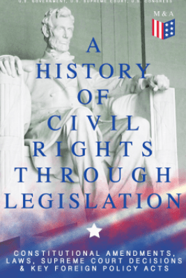 A History of Civil Rights Through Legislation: Constitutional Amendments, Laws, Supreme Court Decisions & Key Foreign Policy Acts - U.S. Government, U.S. Supreme Court & U.S. Congress