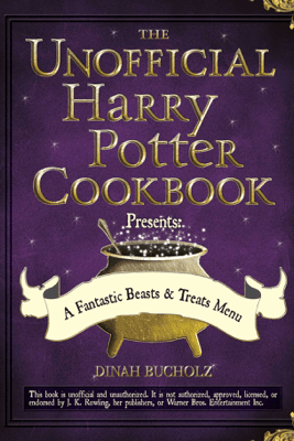 The Unofficial Harry Potter Cookbook Presents - A Fantastic Beasts & Treats Menu - Dinah Bucholz