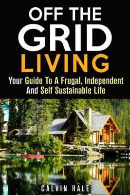Off the Grid Living : Your Guide To A Frugal, Independent And Self Sustainable Life - Calvin Hale