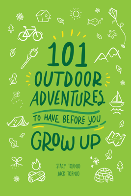 101 Outdoor Adventures to Have Before You Grow Up - Stacy Tornio & Jack Tornio