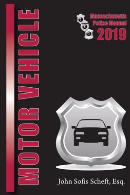 2019 Massachusetts Motor Vehicle Law Police Manual - John Sofis Scheft, Esq.