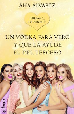 Un vodka para Vero y que la ayude el del tercero (Ebrias de amor 1) - Ana Álvarez pdf download